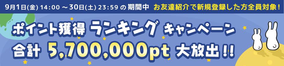 9月1日(金)~30日(土)の期間中 お友達紹介で新規登録した方全員対象!ポイント獲得ランキングキャンペーン! 合計5,700,000pt大放出!!